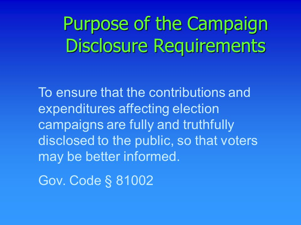 To ensure that the contributions and expenditures affecting election campaigns are fully and truthfully disclosed to the public, so that voters may be better informed.