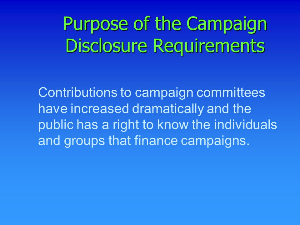 Contributions to campaign committees have increased dramatically and the public has a right to know the individuals and groups that finance campaigns.