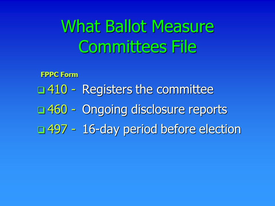 What Ballot Measure Committees File q 410 q 410 - Registers the committee q 460 q 460 - Ongoing disclosure reports q 497 q 497 - 16-day period before