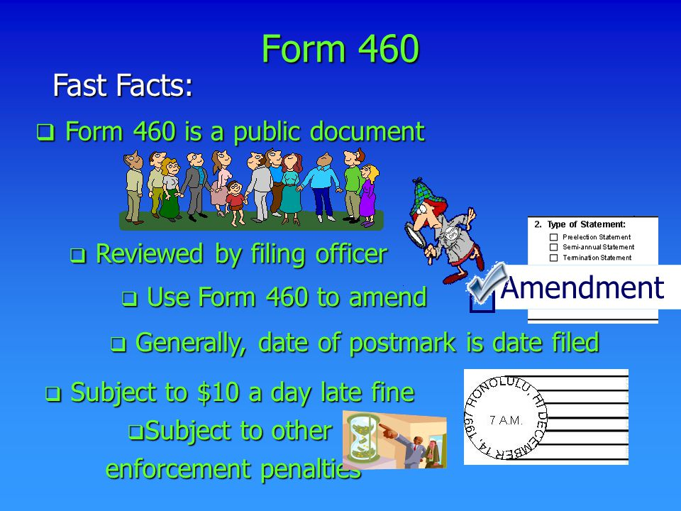 Form 460 Fast Facts:  Generally, date of postmark is date filed  Reviewed by filing officer  Use Form 460 to amend Amendment  Form 460 is a public document  Subject to $10 a day late fine  Subject to other enforcement penalties enforcement penalties