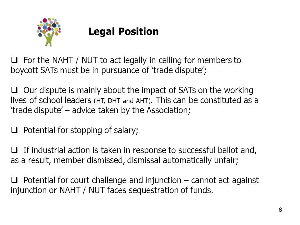 6  For the NAHT / NUT to act legally in calling for members to boycott SATs must be in pursuance of 'trade dispute';  Our dispute is mainly about the impact of SATs on the working lives of school leaders (HT, DHT and AHT).