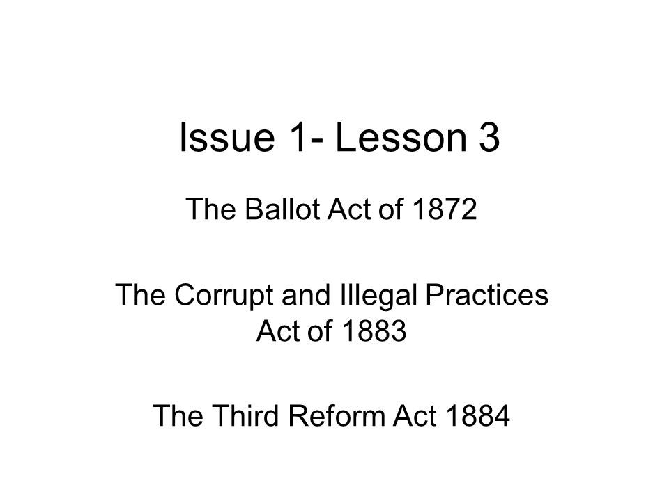 Issue 1- Lesson 3 The Ballot Act of 1872 The Corrupt and Illegal Practices Act of 1883 The Third Reform Act 1884