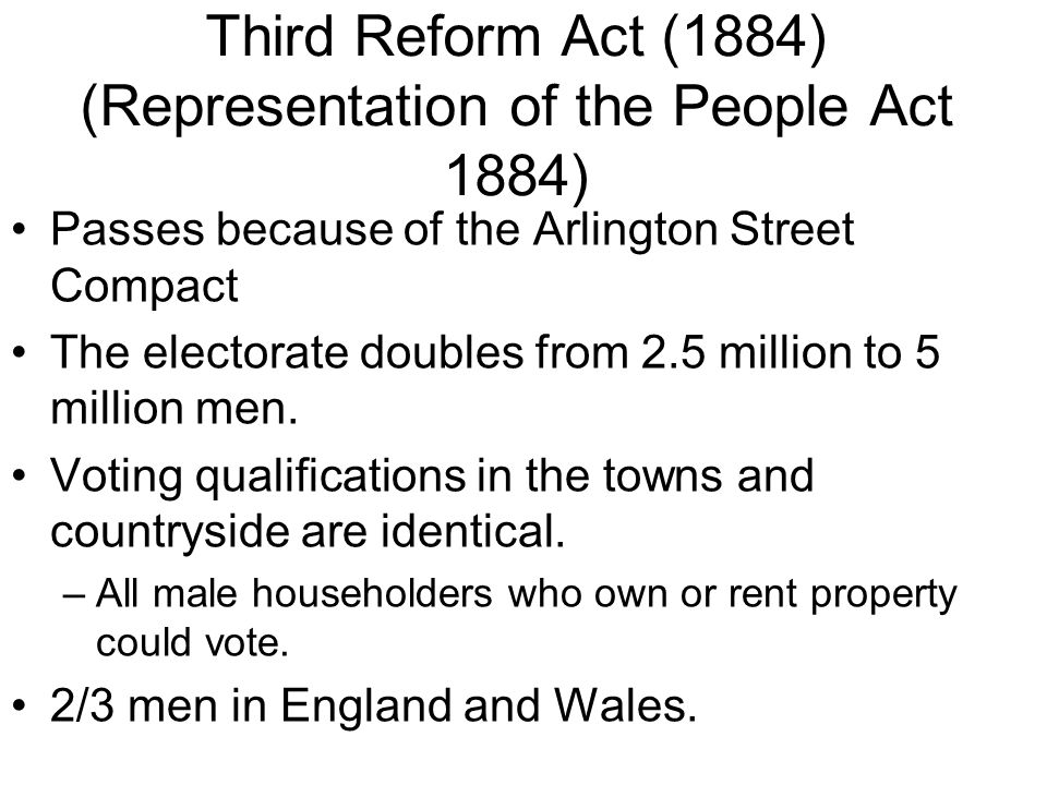 Third Reform Act (1884) (Representation of the People Act 1884) Passes because of the Arlington Street Compact The electorate doubles from 2.5 million