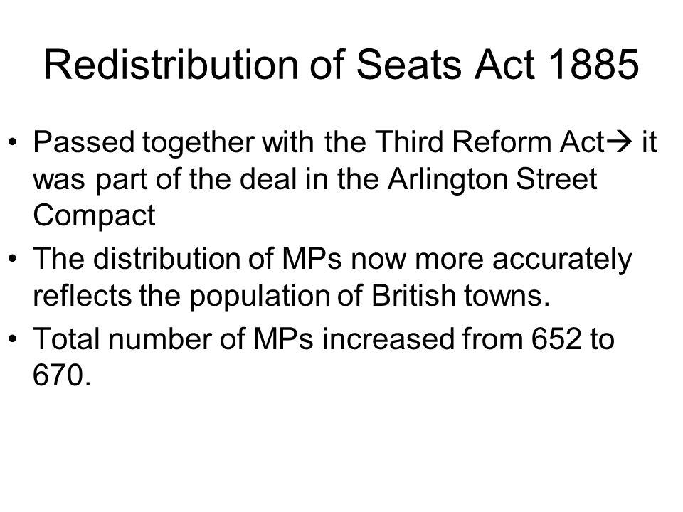 Redistribution of Seats Act 1885 Passed together with the Third Reform Act  it was part of the deal in the Arlington Street Compact The distribution