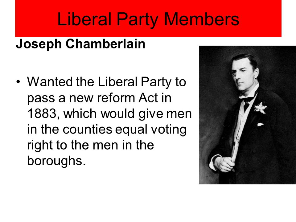 Liberal Party Members Joseph Chamberlain Wanted the Liberal Party to pass a new reform Act in 1883, which would give men in the counties equal voting