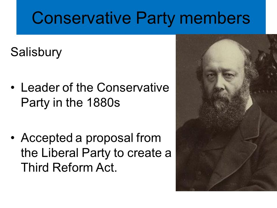 Conservative Party members Salisbury Leader of the Conservative Party in the 1880s Accepted a proposal from the Liberal Party to create a Third Reform