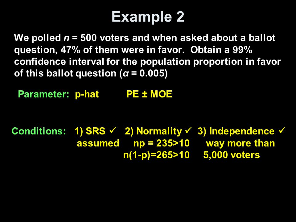 Example 2 cont We polled n = 500 voters and when asked about a ballot question, 47% of them were in favor.