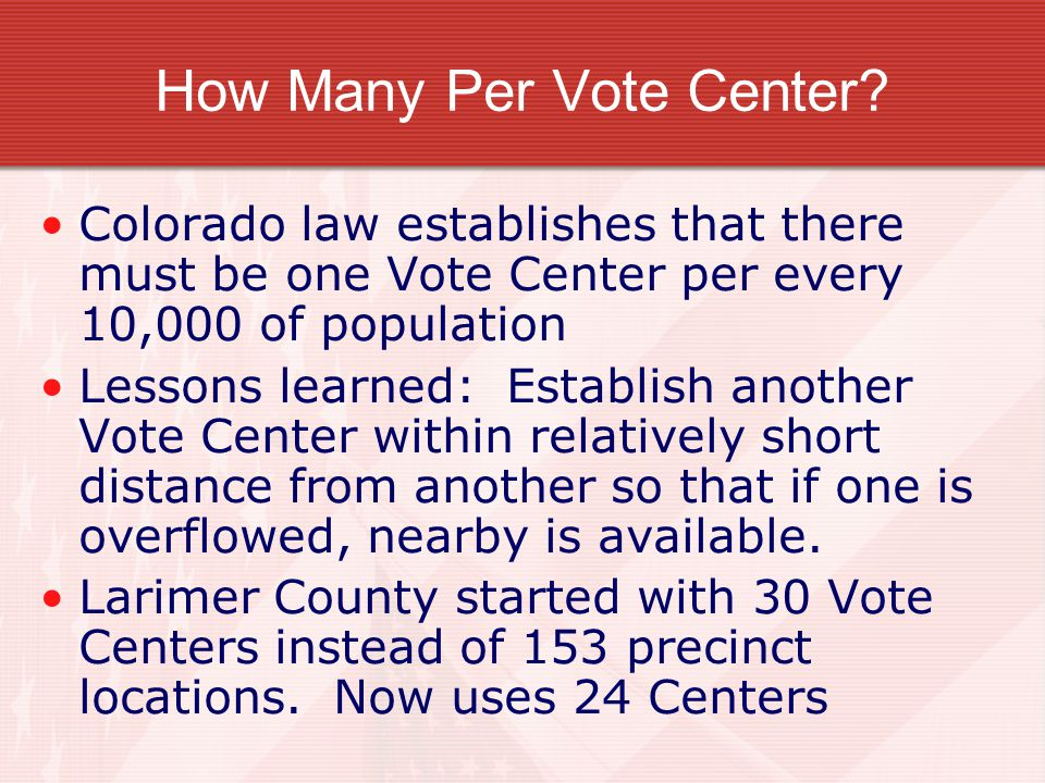 Numbers to consider Larimer County Colorado started Vote Centers (from 2004 & 2012): Population: 275,000 now 300,000 Registered Voters: 200,000 now 240,000 Active Voters: 160,000 now 200,000 Nearly 50% of voters use permanent mail- in balloting in 2004 Now 70% mail Polls open 7 a.m.