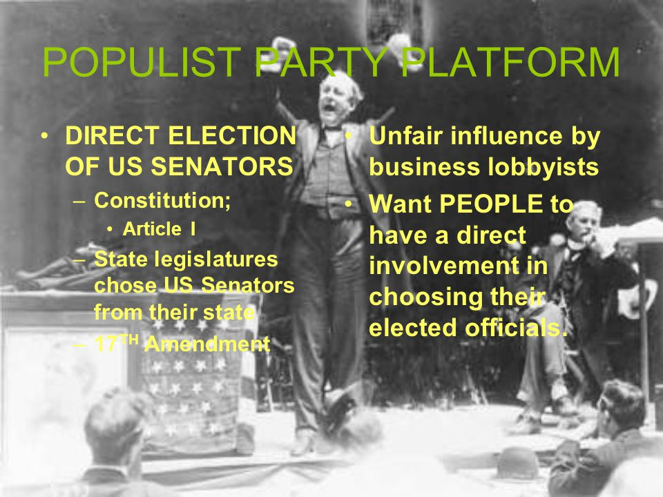 POPULIST PARTY PLATFORM DIRECT ELECTION OF US SENATORS –Constitution; Article I –State legislatures chose US Senators from their state –17 TH Amendment Unfair influence by business lobbyists Want PEOPLE to have a direct involvement in choosing their elected officials.