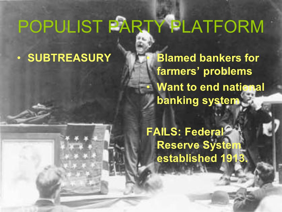 POPULIST PARTY PLATFORM SUBTREASURYBlamed bankers for farmers' problems Want to end national banking system FAILS: Federal Reserve System established 1913.
