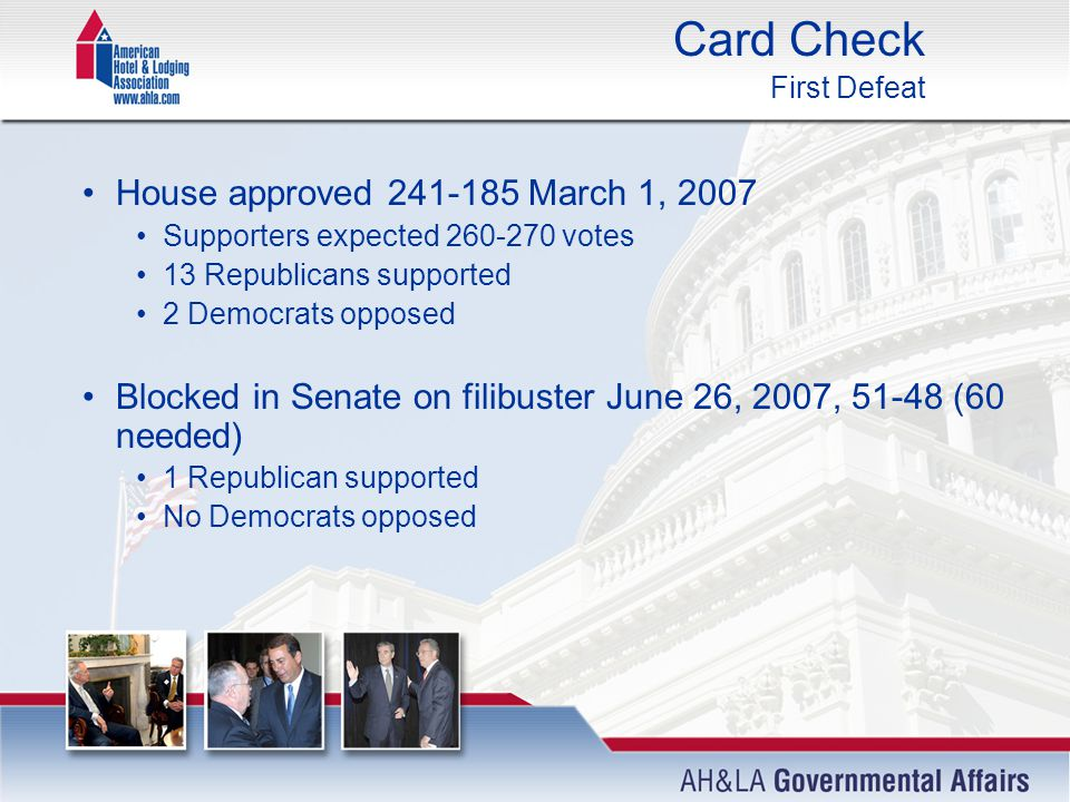 Card Check First Defeat House approved 241-185 March 1, 2007 Supporters expected 260-270 votes 13 Republicans supported 2 Democrats opposed Blocked in Senate on filibuster June 26, 2007, 51-48 (60 needed) 1 Republican supported No Democrats opposed