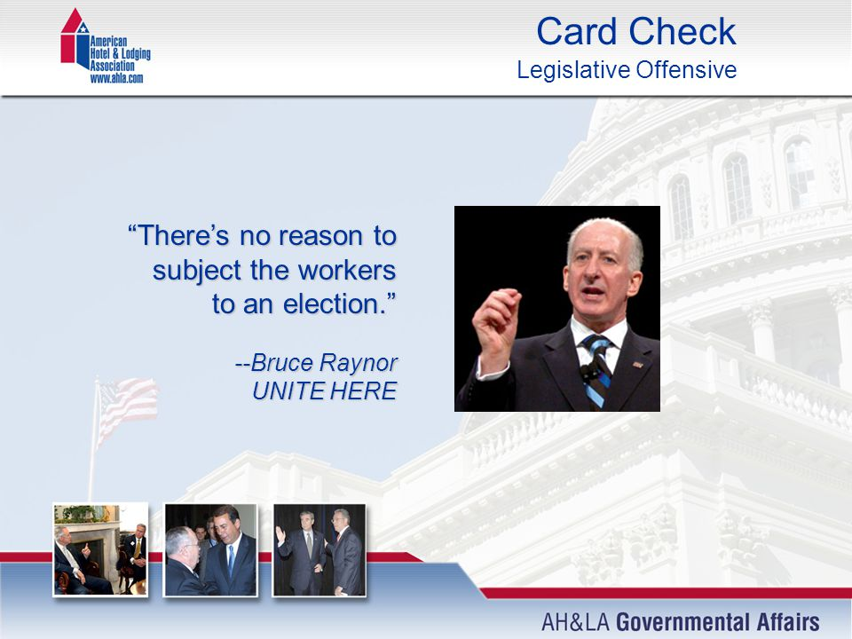 Card Check Legislative Offensive There's no reason to subject the workers to an election. --Bruce Raynor UNITE HERE --Bruce Raynor UNITE HERE