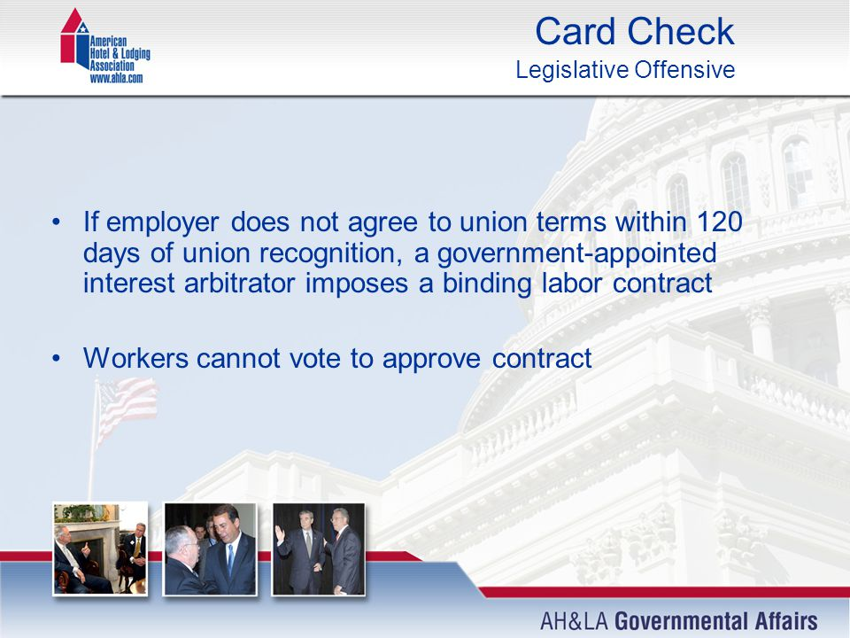 Card Check Legislative Offensive If employer does not agree to union terms within 120 days of union recognition, a government-appointed interest arbitrator imposes a binding labor contract Workers cannot vote to approve contract