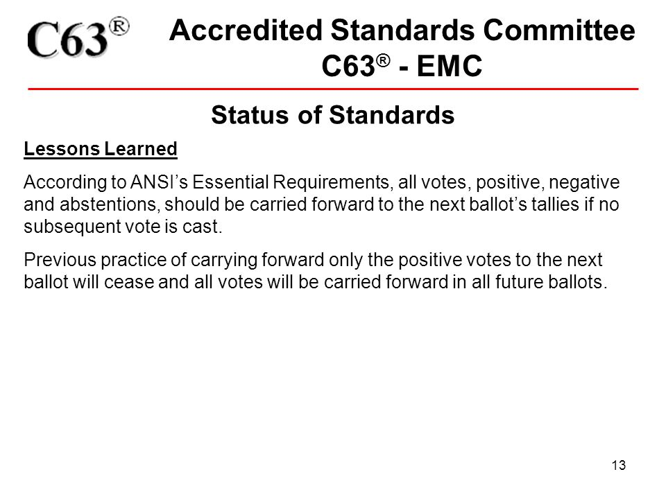 13 Accredited Standards Committee C63 ® - EMC Status of Standards Lessons Learned According to ANSI's Essential Requirements, all votes, positive, neg