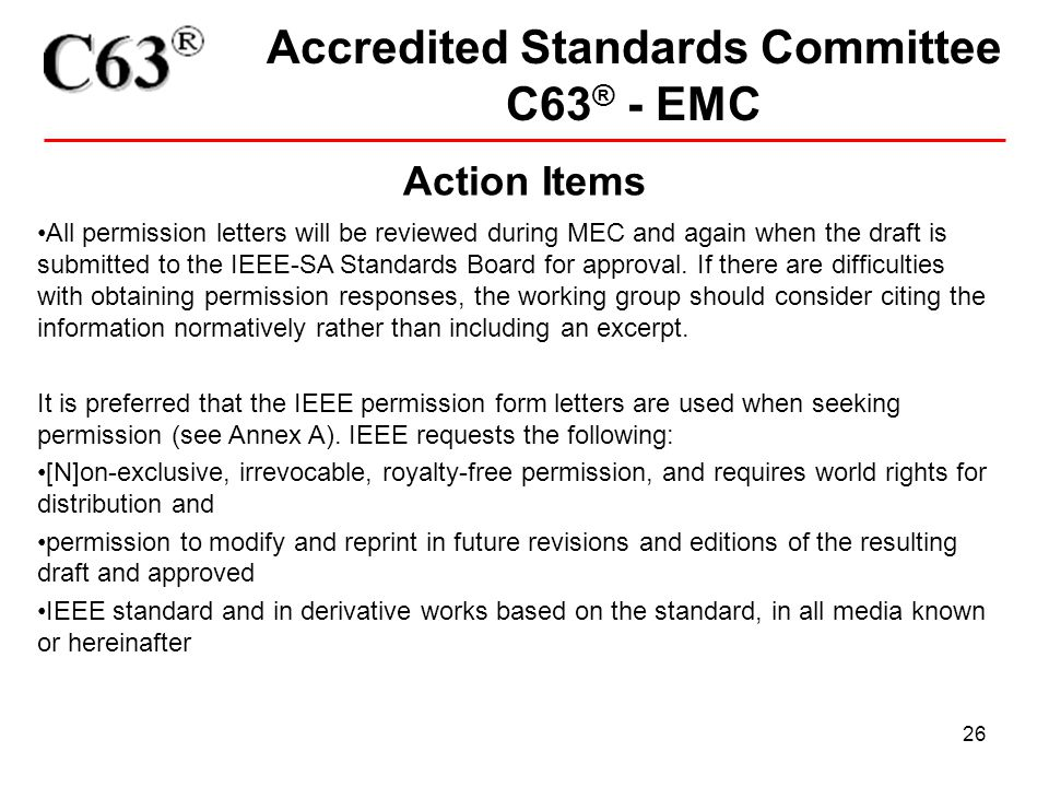 26 Accredited Standards Committee C63 ® - EMC Action Items All permission letters will be reviewed during MEC and again when the draft is submitted to the IEEE-SA Standards Board for approval.