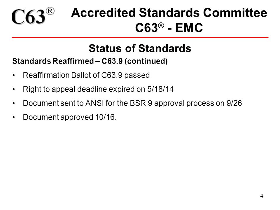 4 Accredited Standards Committee C63 ® - EMC Status of Standards Standards Reaffirmed – C63.9 (continued) Reaffirmation Ballot of C63.9 passed Right t