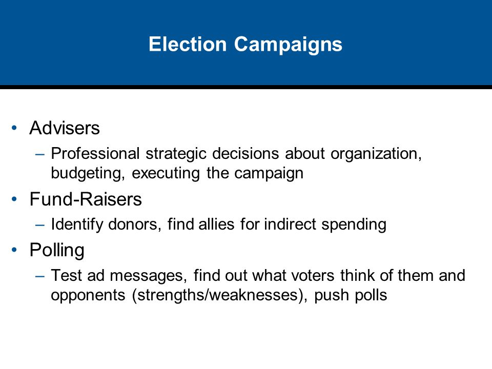 Election Campaigns Advisers –Professional strategic decisions about organization, budgeting, executing the campaign Fund-Raisers –Identify donors, fin