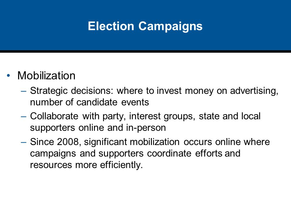 Election Campaigns Mobilization –Strategic decisions: where to invest money on advertising, number of candidate events –Collaborate with party, intere