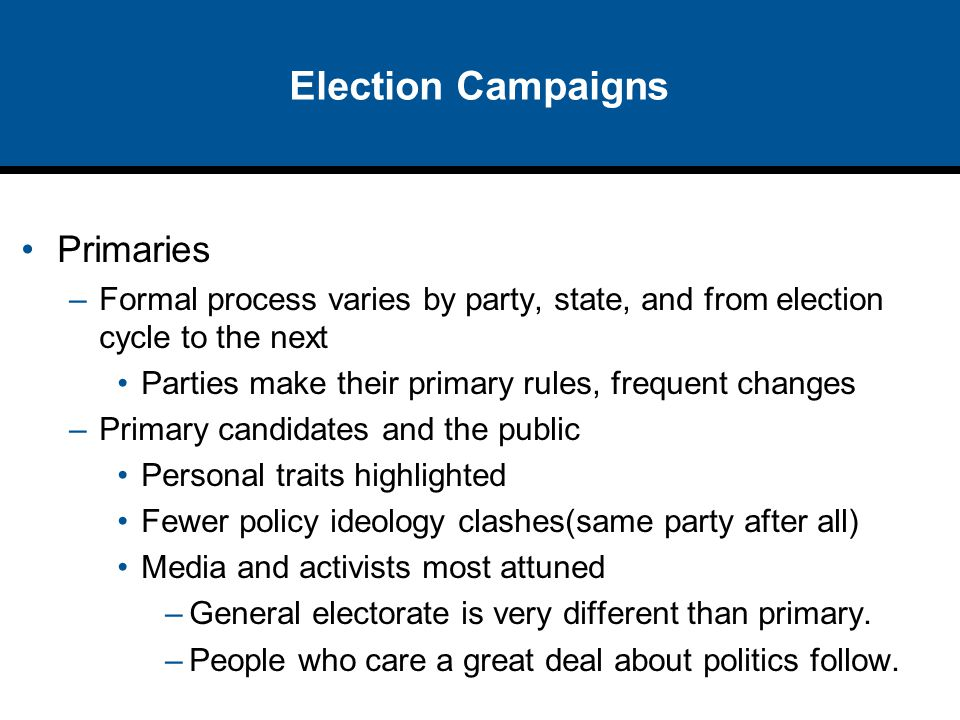 Election Campaigns Primaries –Formal process varies by party, state, and from election cycle to the next Parties make their primary rules, frequent ch