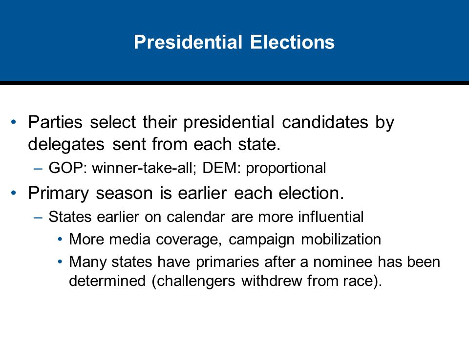 Presidential Elections Parties select their presidential candidates by delegates sent from each state. –GOP: winner-take-all; DEM: proportional Primar