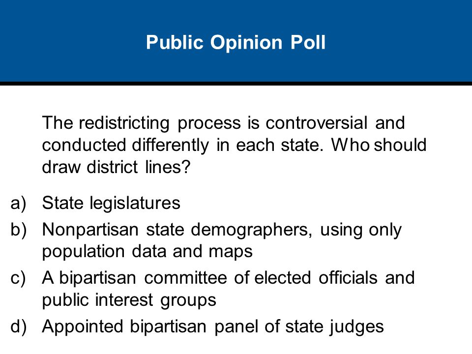 Public Opinion Poll The redistricting process is controversial and conducted differently in each state. Who should draw district lines? a)State legisl