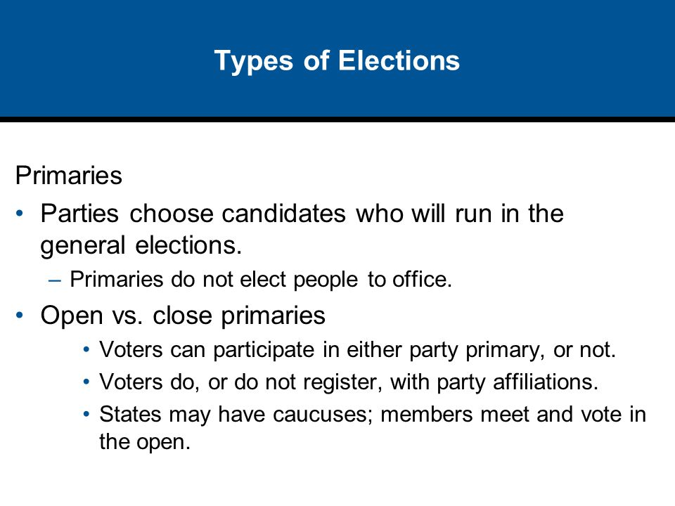 Types of Elections Primaries Parties choose candidates who will run in the general elections. –Primaries do not elect people to office. Open vs. close