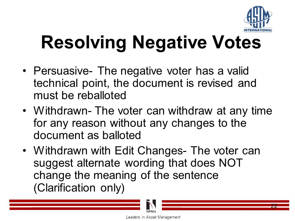 Leaders in Asset Management 22 Resolving Negative Votes Persuasive- The negative voter has a valid technical point, the document is revised and must be reballoted Withdrawn- The voter can withdraw at any time for any reason without any changes to the document as balloted Withdrawn with Edit Changes- The voter can suggest alternate wording that does NOT change the meaning of the sentence (Clarification only)