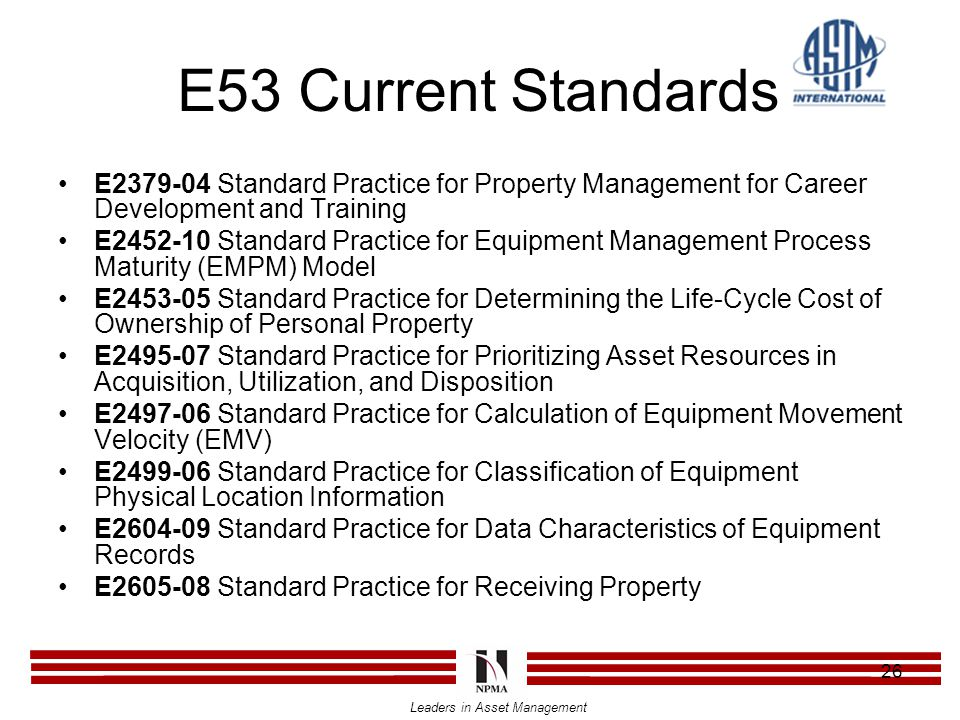 Leaders in Asset Management 26 E53 Current Standards E2379-04 Standard Practice for Property Management for Career Development and Training E2452-10 Standard Practice for Equipment Management Process Maturity (EMPM) Model E2453-05 Standard Practice for Determining the Life-Cycle Cost of Ownership of Personal Property E2495-07 Standard Practice for Prioritizing Asset Resources in Acquisition, Utilization, and Disposition E2497-06 Standard Practice for Calculation of Equipment Movement Velocity (EMV) E2499-06 Standard Practice for Classification of Equipment Physical Location Information E2604-09 Standard Practice for Data Characteristics of Equipment Records E2605-08 Standard Practice for Receiving Property