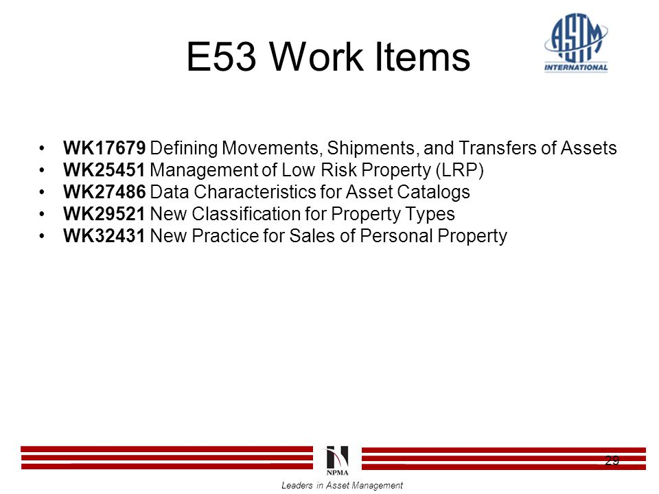 Leaders in Asset Management 29 E53 Work Items WK17679 Defining Movements, Shipments, and Transfers of Assets WK25451 Management of Low Risk Property (LRP) WK27486 Data Characteristics for Asset Catalogs WK29521 New Classification for Property Types WK32431 New Practice for Sales of Personal Property