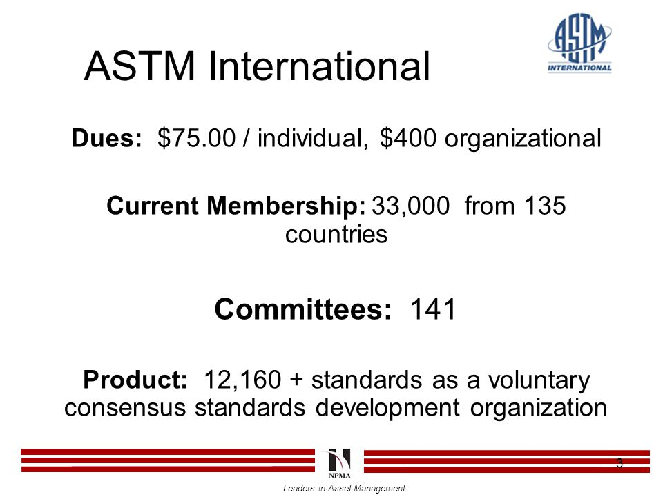 Leaders in Asset Management 3 ASTM International Dues: $75.00 / individual, $400 organizational Current Membership:33,000 from 135 countries Committees: 141 Product: 12,160 + standards as a voluntary consensus standards development organization