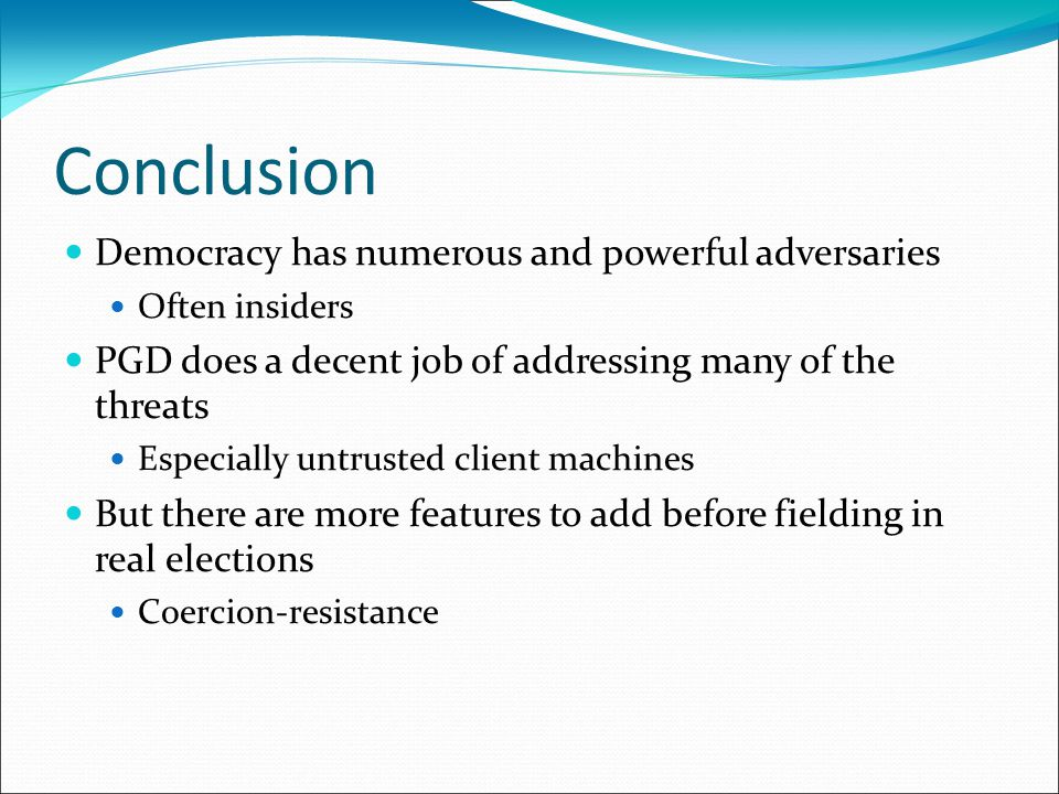 Conclusion Democracy has numerous and powerful adversaries Often insiders PGD does a decent job of addressing many of the threats Especially untrusted client machines But there are more features to add before fielding in real elections Coercion-resistance