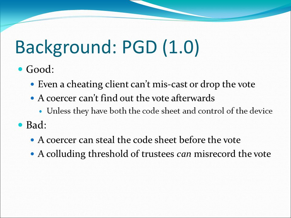 Background: PGD (1.0) Good: Even a cheating client can't mis-cast or drop the vote A coercer can't find out the vote afterwards Unless they have both the code sheet and control of the device Bad: A coercer can steal the code sheet before the vote A colluding threshold of trustees can misrecord the vote