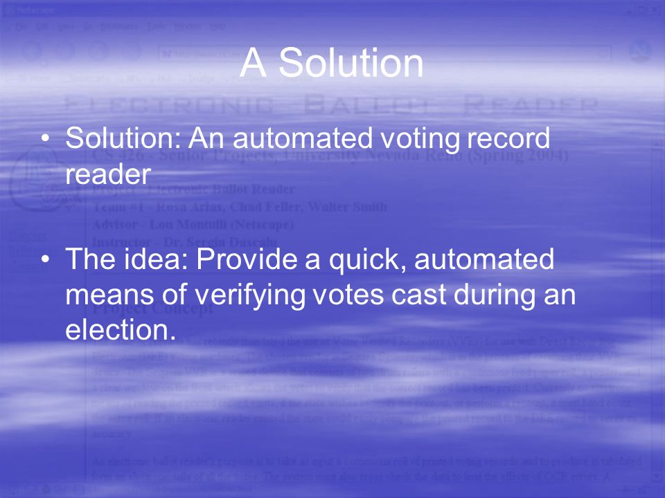 A Solution Solution: An automated voting record reader The idea: Provide a quick, automated means of verifying votes cast during an election.