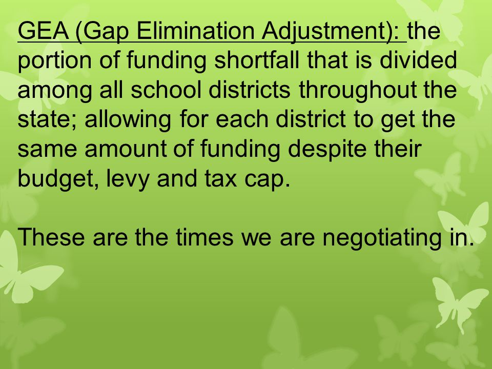 GEA (Gap Elimination Adjustment): the portion of funding shortfall that is divided among all school districts throughout the state; allowing for each district to get the same amount of funding despite their budget, levy and tax cap.