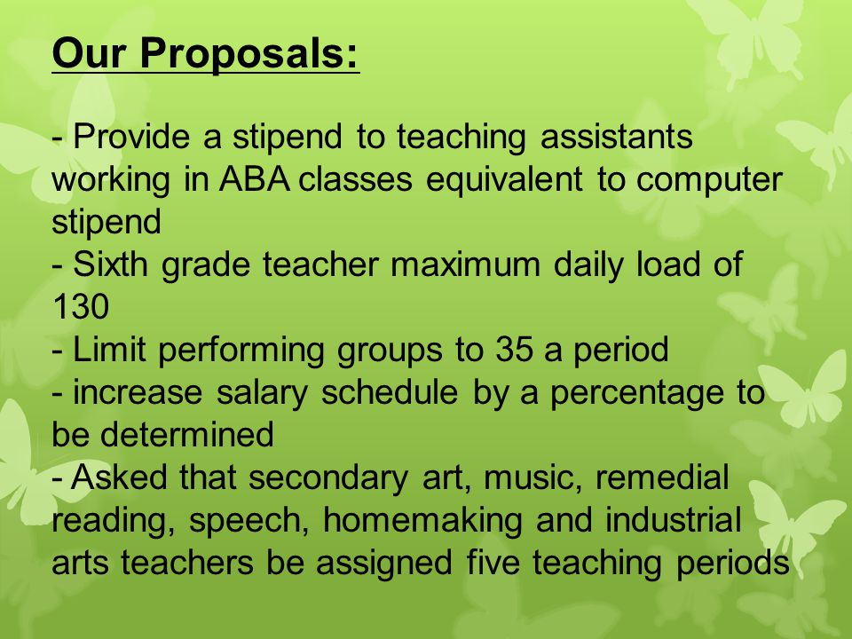 Our Proposals: - Provide a stipend to teaching assistants working in ABA classes equivalent to computer stipend - Sixth grade teacher maximum daily load of 130 - Limit performing groups to 35 a period - increase salary schedule by a percentage to be determined - Asked that secondary art, music, remedial reading, speech, homemaking and industrial arts teachers be assigned five teaching periods
