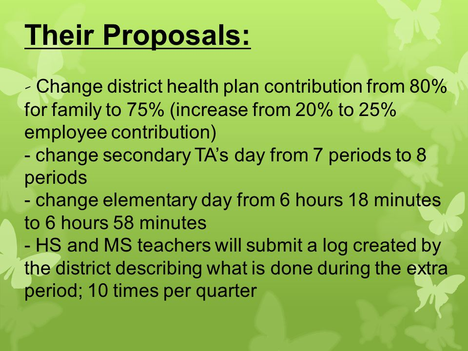 Their Proposals: - Change district health plan contribution from 80% for family to 75% (increase from 20% to 25% employee contribution) - change secondary TA's day from 7 periods to 8 periods - change elementary day from 6 hours 18 minutes to 6 hours 58 minutes - HS and MS teachers will submit a log created by the district describing what is done during the extra period; 10 times per quarter
