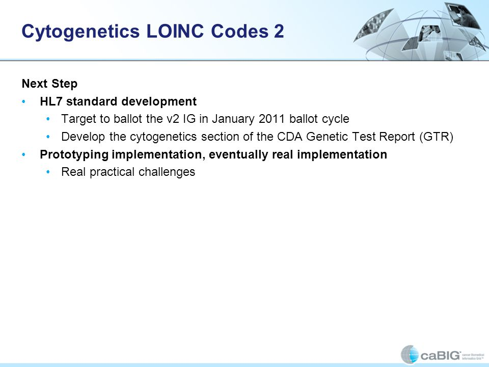 Cytogenetics LOINC Codes 2 Next Step HL7 standard development Target to ballot the v2 IG in January 2011 ballot cycle Develop the cytogenetics section