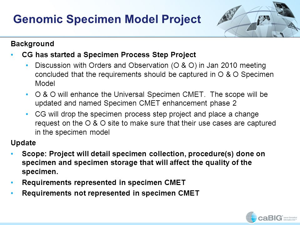 Genomic Specimen Model Project Background CG has started a Specimen Process Step Project Discussion with Orders and Observation (O & O) in Jan 2010 meeting concluded that the requirements should be captured in O & O Specimen Model O & O will enhance the Universal Specimen CMET.
