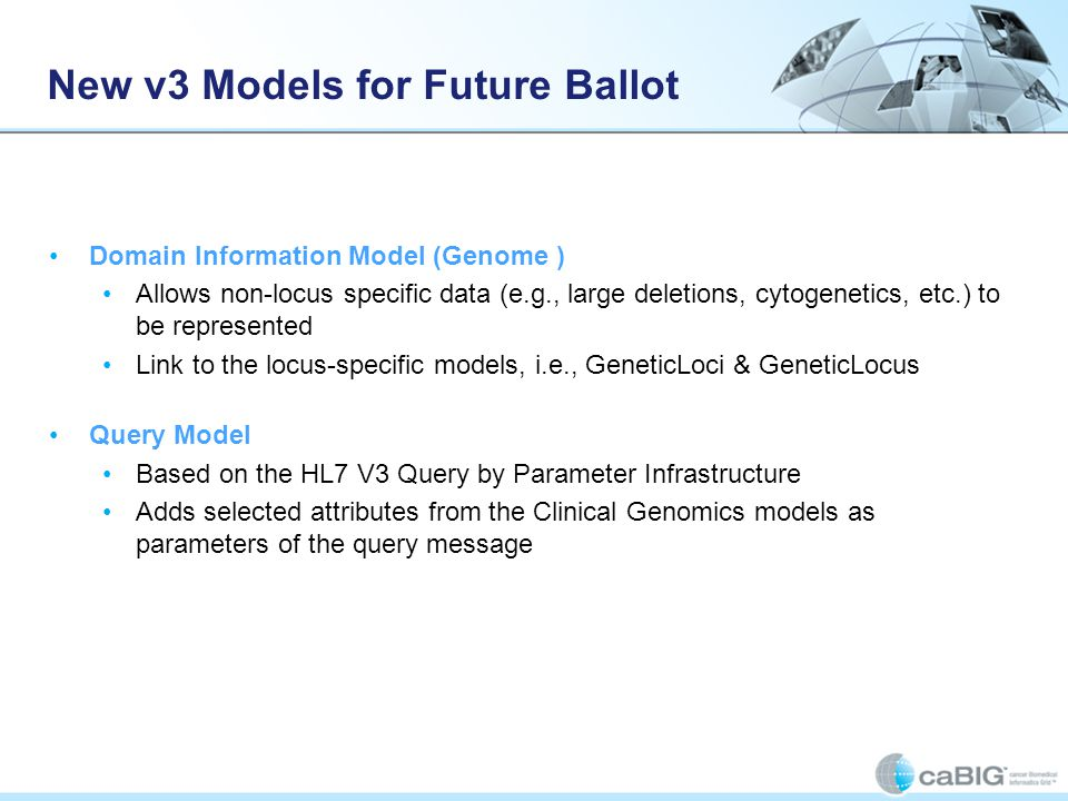 New v3 Models for Future Ballot Domain Information Model (Genome ) Allows non-locus specific data (e.g., large deletions, cytogenetics, etc.) to be represented Link to the locus-specific models, i.e., GeneticLoci & GeneticLocus Query Model Based on the HL7 V3 Query by Parameter Infrastructure Adds selected attributes from the Clinical Genomics models as parameters of the query message