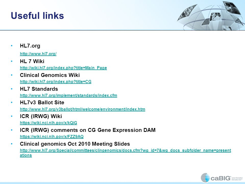 Useful links HL7.org http://www.hl7.org/ HL 7 Wiki http://wiki.hl7.org/index.php?title=Main_Page Clinical Genomics Wiki http://wiki.hl7.org/index.php?