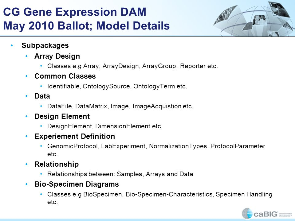 CG Gene Expression DAM May 2010 Ballot; Model Details Subpackages Array Design Classes e.g Array, ArrayDesign, ArrayGroup, Reporter etc. Common Classe