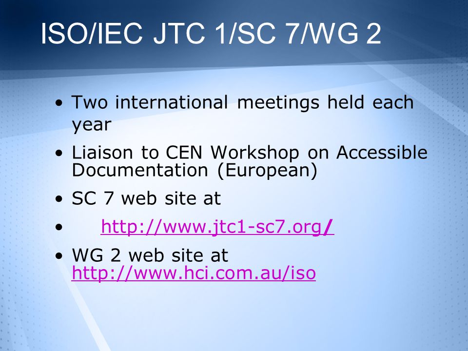 ISO/IEC JTC 1/SC 7/WG 2 Two international meetings held each year Liaison to CEN Workshop on Accessible Documentation (European) SC 7 web site at http://www.jtc1-sc7.org/http://www.jtc1-sc7.org/ WG 2 web site at http://www.hci.com.au/iso http://www.hci.com.au/iso