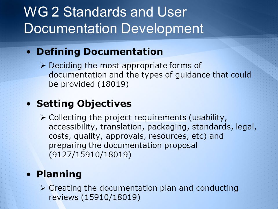 WG 2 Standards and User Documentation Development Defining Documentation  Deciding the most appropriate forms of documentation and the types of guidance that could be provided (18019) Setting Objectives  Collecting the project requirements (usability, accessibility, translation, packaging, standards, legal, costs, quality, approvals, resources, etc) and preparing the documentation proposal (9127/15910/18019) Planning  Creating the documentation plan and conducting reviews (15910/18019)