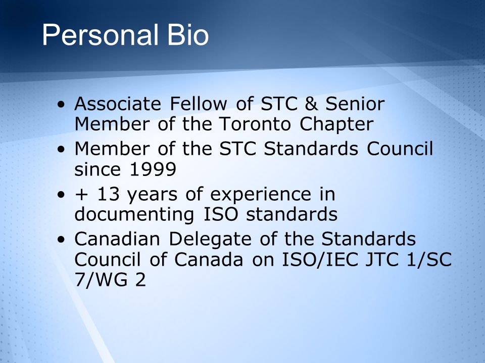 Personal Bio Associate Fellow of STC & Senior Member of the Toronto Chapter Member of the STC Standards Council since 1999 + 13 years of experience in documenting ISO standards Canadian Delegate of the Standards Council of Canada on ISO/IEC JTC 1/SC 7/WG 2