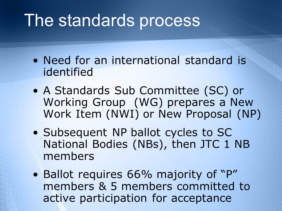 The standards process Need for an international standard is identified A Standards Sub Committee (SC) or Working Group (WG) prepares a New Work Item (NWI) or New Proposal (NP) Subsequent NP ballot cycles to SC National Bodies (NBs), then JTC 1 NB members Ballot requires 66% majority of P members & 5 members committed to active participation for acceptance