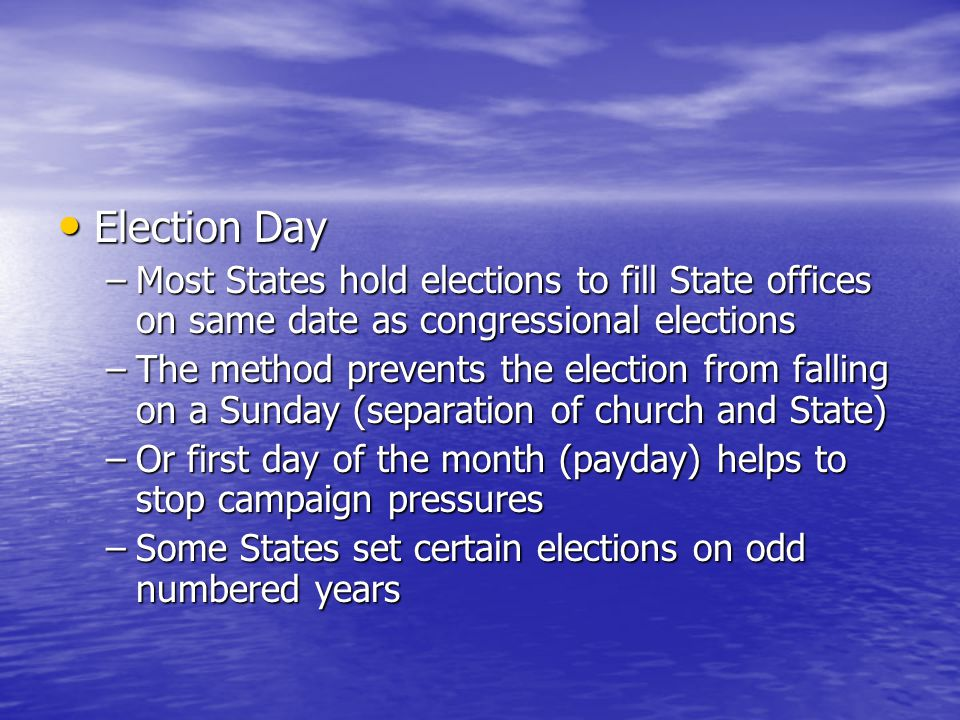 Election Day Election Day –Most States hold elections to fill State offices on same date as congressional elections –The method prevents the election