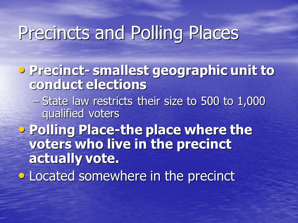 Precincts and Polling Places Precinct- smallest geographic unit to conduct elections Precinct- smallest geographic unit to conduct elections –State la