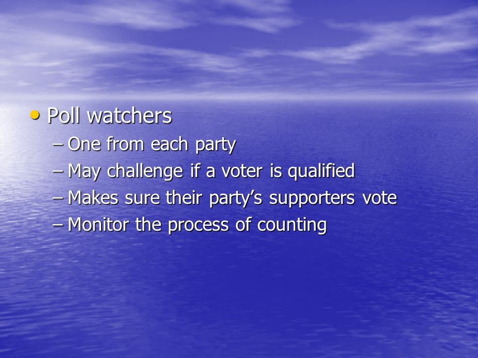 Poll watchers Poll watchers –One from each party –May challenge if a voter is qualified –Makes sure their party's supporters vote –Monitor the process