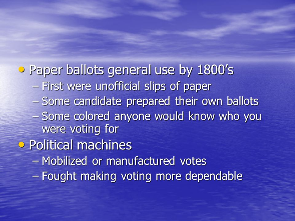 Paper ballots general use by 1800's Paper ballots general use by 1800's –First were unofficial slips of paper –Some candidate prepared their own ballo