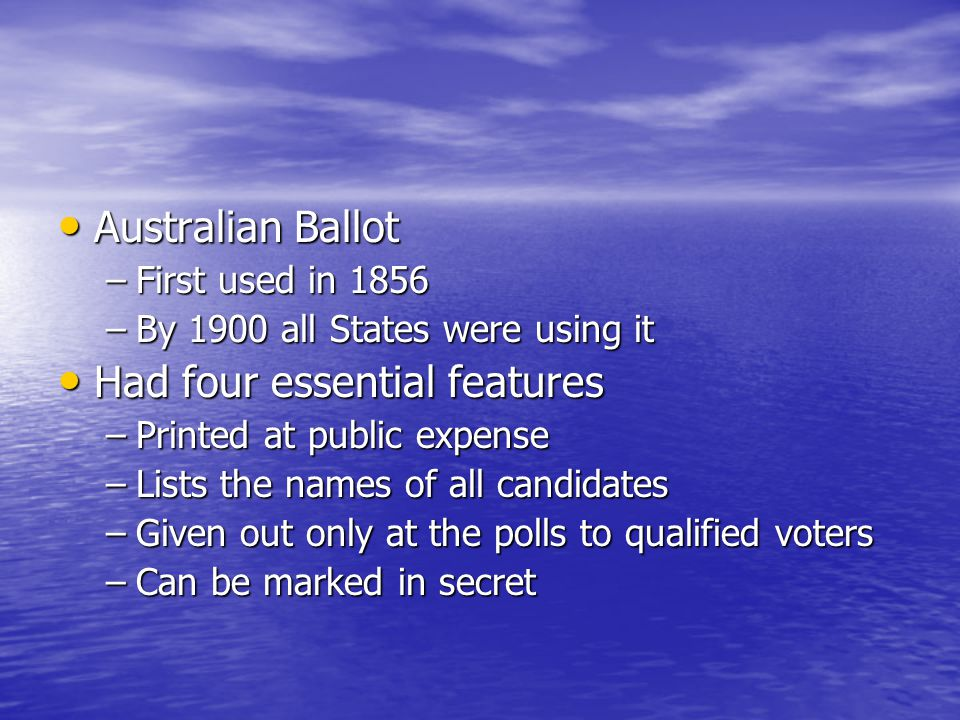 Australian Ballot Australian Ballot –First used in 1856 –By 1900 all States were using it Had four essential features Had four essential features –Pri
